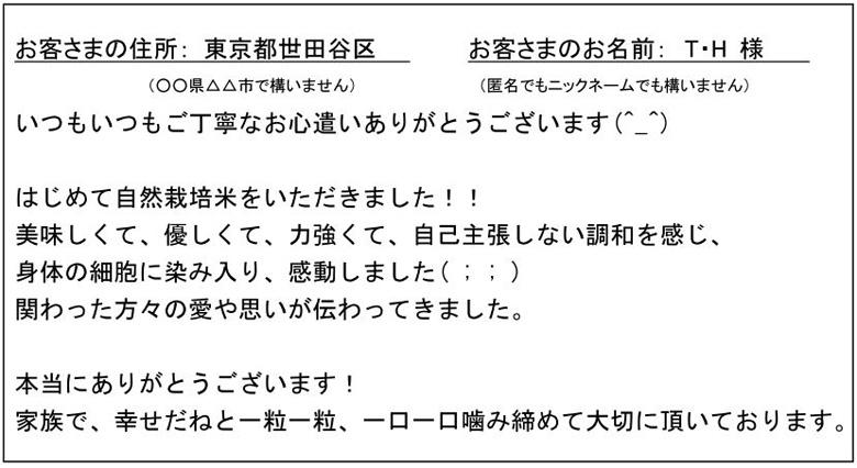 お客さまの住所:東京都世田谷区 お客さまのお名前: T・H 様(○○県△△市で構いません)(匿名でもニックネームでも構いません)いつもいつもご丁寧なお心遣いありがとうございます(^_^)はじめて自然栽培米をいただきました!!美味しくて、優しくて、力強くて、自己主張しない調和を感じ、身体の細胞に染み入り、感動しました(;;)関わった方々の愛や思いが伝わってきました。本当にありがとうございます!家族で、幸せだねと一粒一粒、一口一口噛み締めて大切に頂いております。