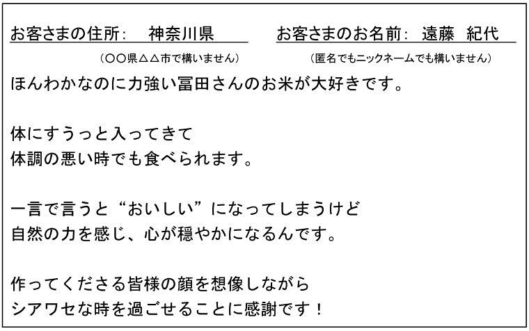 """お客さまの住所:神奈川県 お客さまのお名前:遠藤 紀代 ほんわかなのに力強い自然栽培米が大好きです。体にすうっと入っていき体調の悪い時でも食べられます。一言でいうと""""おいしい""""になってしまうけど自然の力を感じ、心が穏やかになるんです。作ってくださる皆様の顔を想像しながらシアワセな時を過ごせることに感謝です!"""
